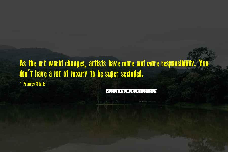 Frances Stark quotes: As the art world changes, artists have more and more responsibility. You don't have a lot of luxury to be super secluded.