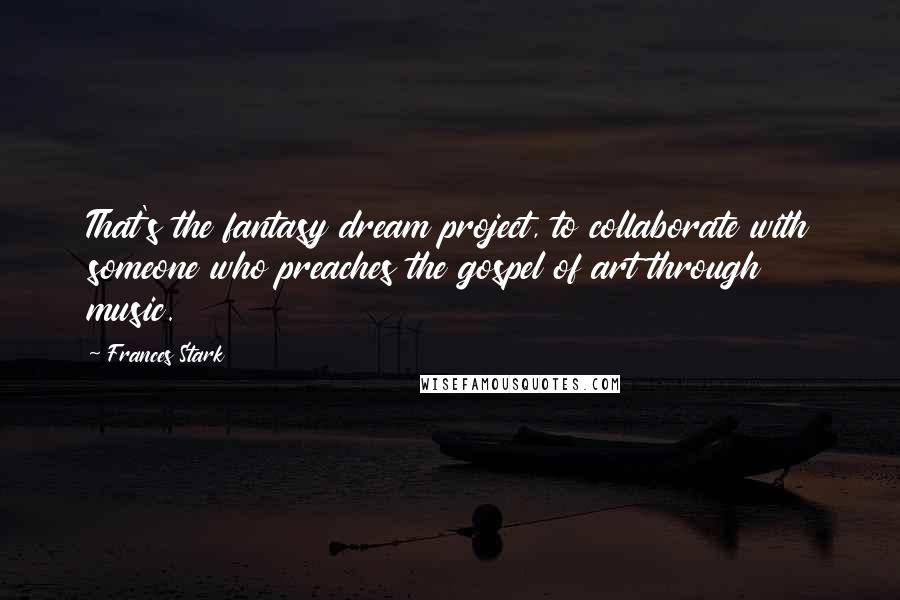 Frances Stark quotes: That's the fantasy dream project, to collaborate with someone who preaches the gospel of art through music.