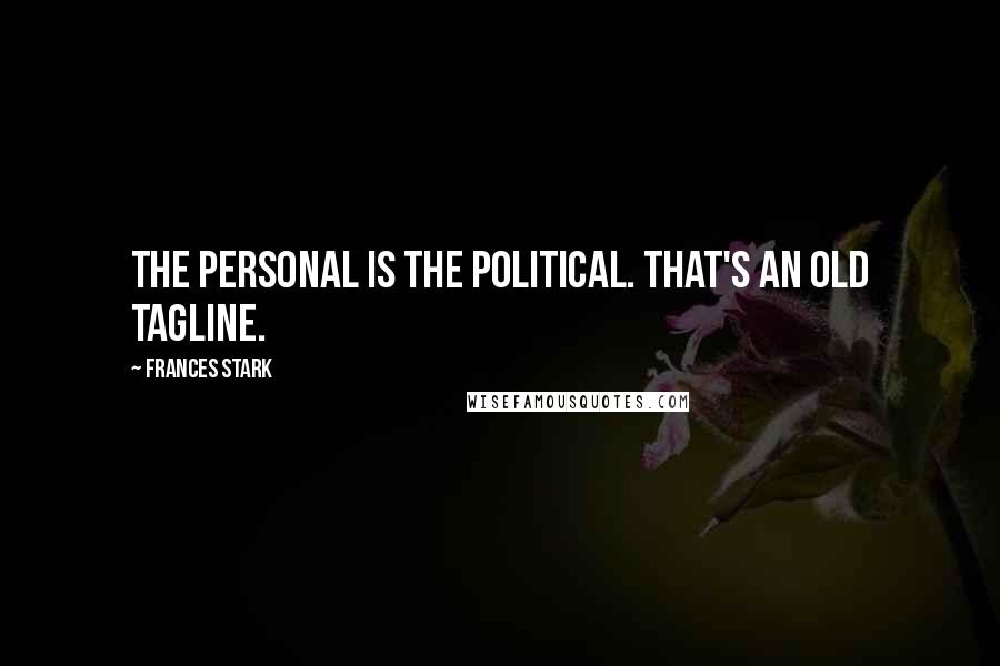 Frances Stark quotes: The personal is the political. That's an old tagline.