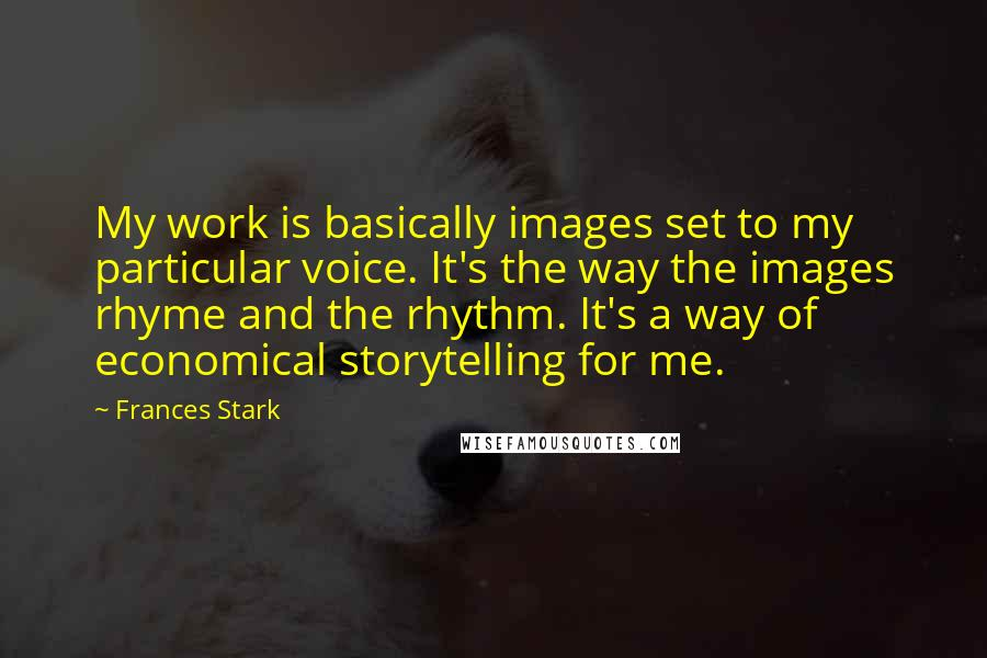 Frances Stark quotes: My work is basically images set to my particular voice. It's the way the images rhyme and the rhythm. It's a way of economical storytelling for me.