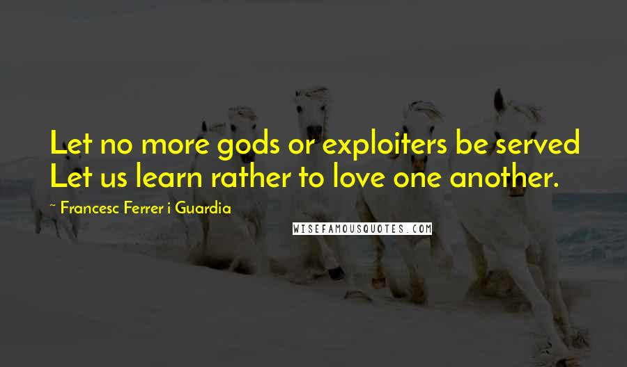 Francesc Ferrer I Guardia quotes: Let no more gods or exploiters be served Let us learn rather to love one another.