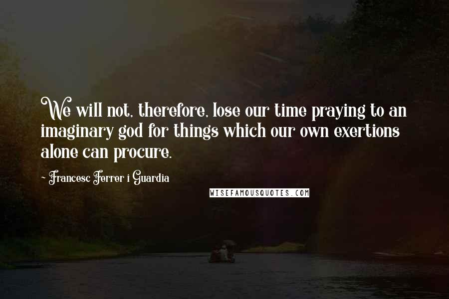 Francesc Ferrer I Guardia quotes: We will not, therefore, lose our time praying to an imaginary god for things which our own exertions alone can procure.