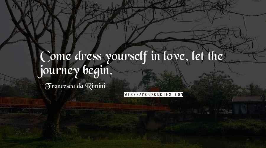 Francesca Da Rimini quotes: Come dress yourself in love, let the journey begin.