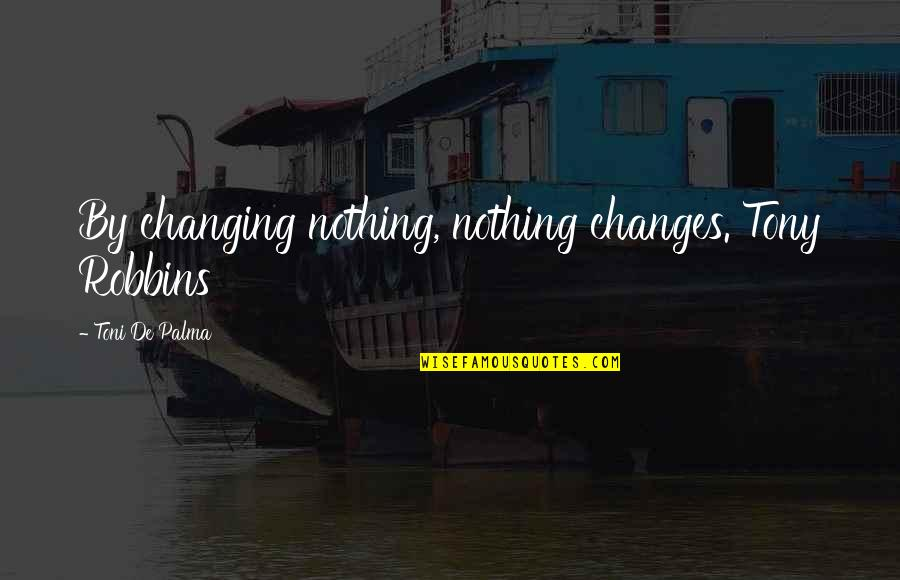 Francesco Clemente Quotes By Toni De Palma: By changing nothing, nothing changes. Tony Robbins
