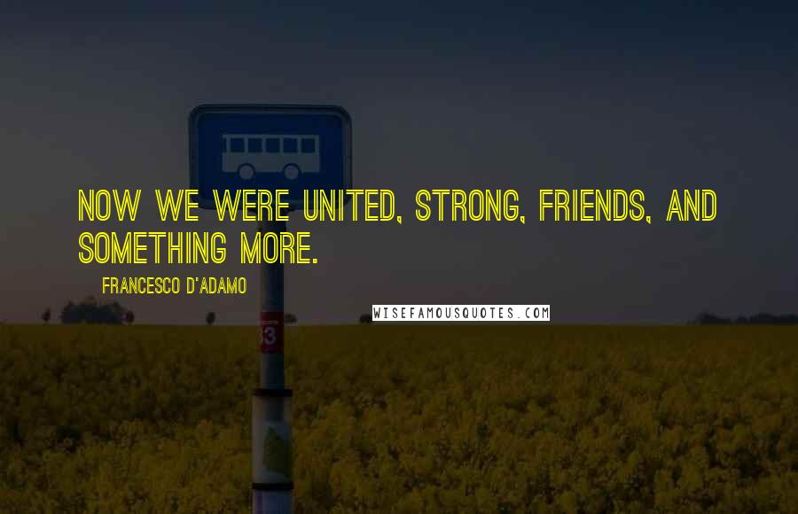Francesco D'Adamo quotes: Now we were united, strong, friends, and something more.