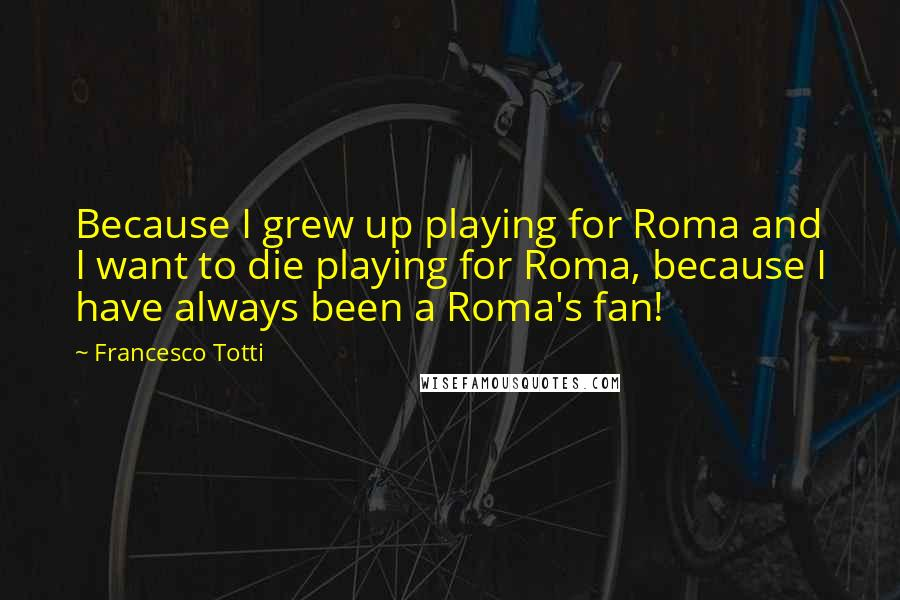 Francesco Totti quotes: Because I grew up playing for Roma and I want to die playing for Roma, because I have always been a Roma's fan!