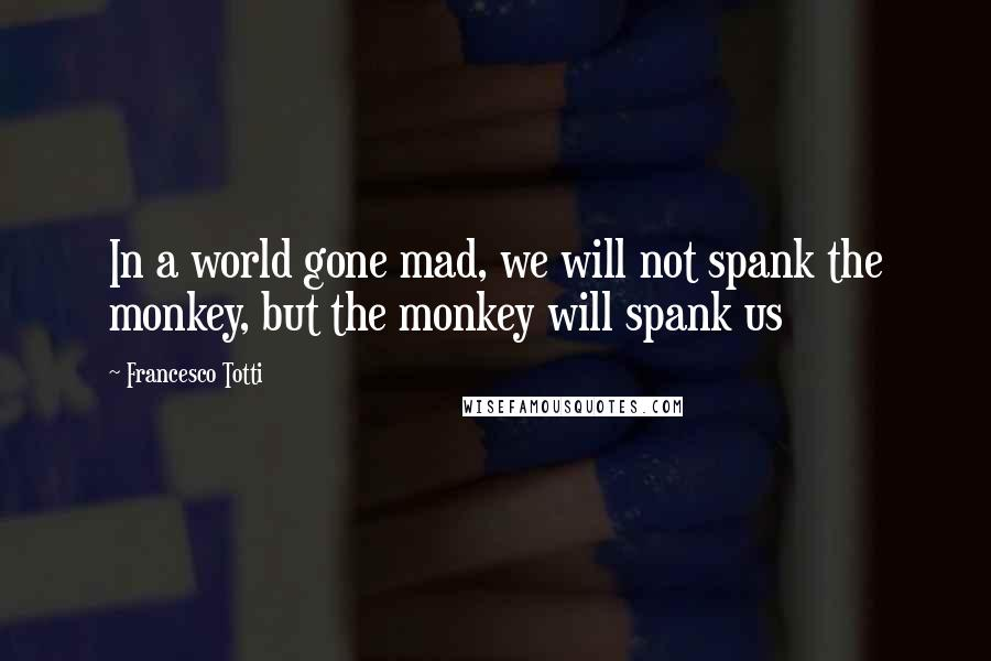 Francesco Totti quotes: In a world gone mad, we will not spank the monkey, but the monkey will spank us