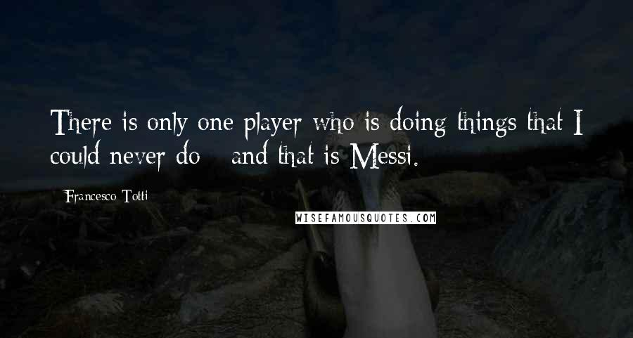 Francesco Totti quotes: There is only one player who is doing things that I could never do - and that is Messi.