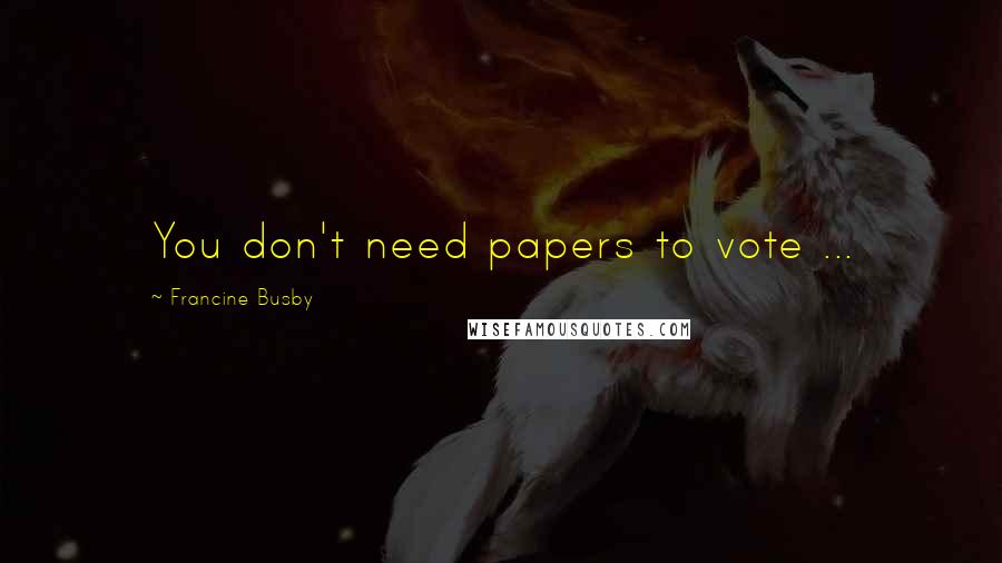 Francine Busby quotes: You don't need papers to vote ...