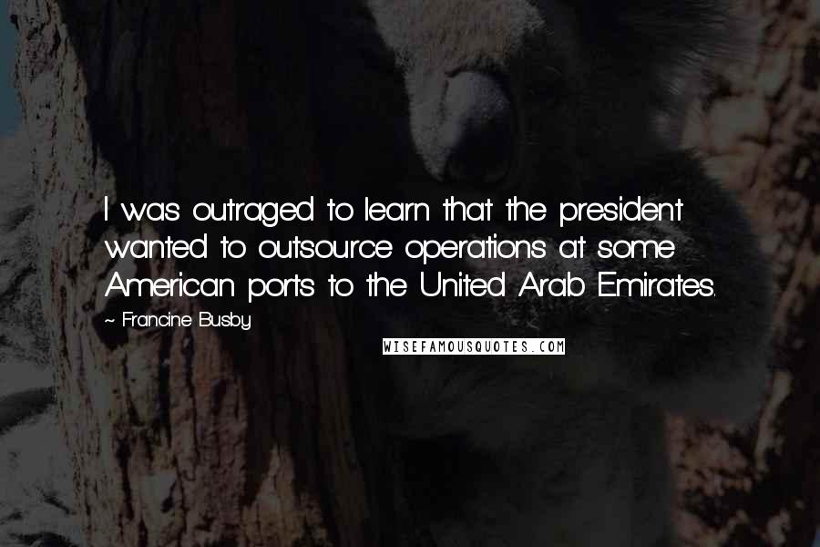 Francine Busby quotes: I was outraged to learn that the president wanted to outsource operations at some American ports to the United Arab Emirates.