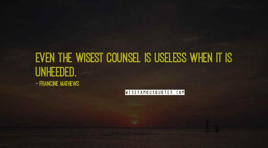Francine Mathews quotes: Even the wisest counsel is useless when it is unheeded.