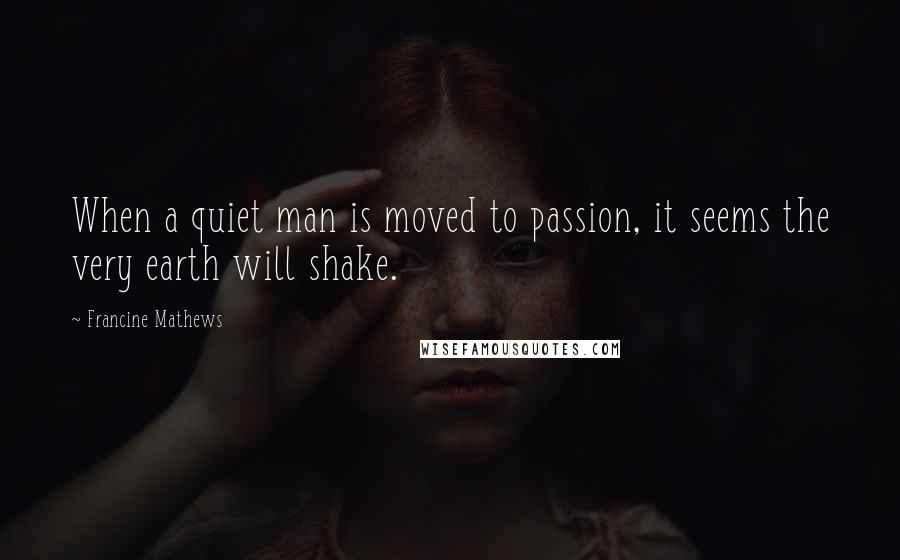 Francine Mathews quotes: When a quiet man is moved to passion, it seems the very earth will shake.