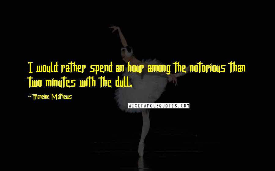 Francine Mathews quotes: I would rather spend an hour among the notorious than two minutes with the dull.