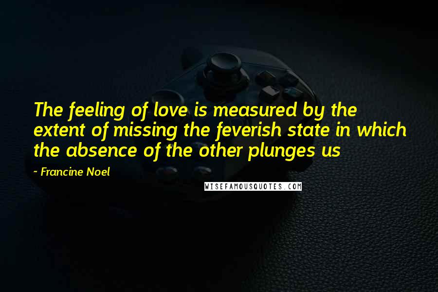 Francine Noel quotes: The feeling of love is measured by the extent of missing the feverish state in which the absence of the other plunges us