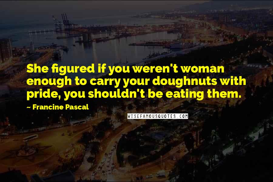 Francine Pascal quotes: She figured if you weren't woman enough to carry your doughnuts with pride, you shouldn't be eating them.
