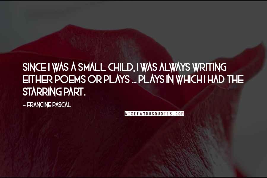 Francine Pascal quotes: Since I was a small child, I was always writing either poems or plays ... plays in which I had the starring part.