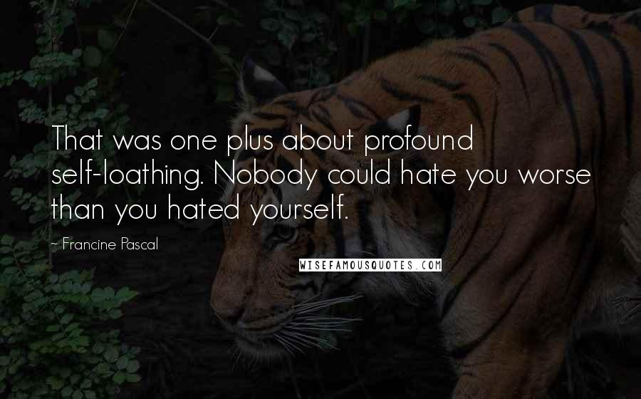 Francine Pascal quotes: That was one plus about profound self-loathing. Nobody could hate you worse than you hated yourself.