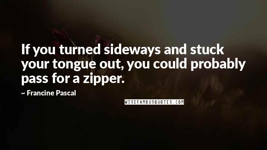 Francine Pascal quotes: If you turned sideways and stuck your tongue out, you could probably pass for a zipper.