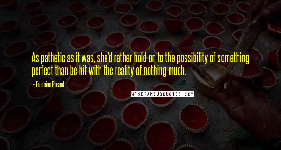 Francine Pascal quotes: As pathetic as it was, she'd rather hold on to the possibility of something perfect than be hit with the reality of nothing much.