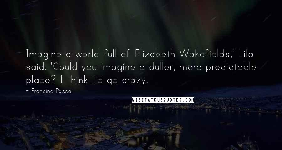 Francine Pascal quotes: Imagine a world full of Elizabeth Wakefields,' Lila said. 'Could you imagine a duller, more predictable place? I think I'd go crazy.