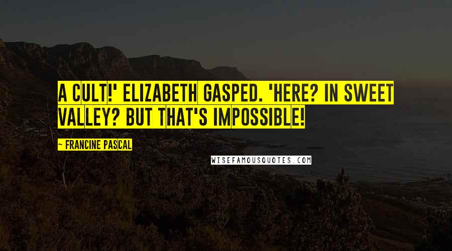 Francine Pascal quotes: A cult!' Elizabeth gasped. 'Here? In Sweet Valley? But that's impossible!