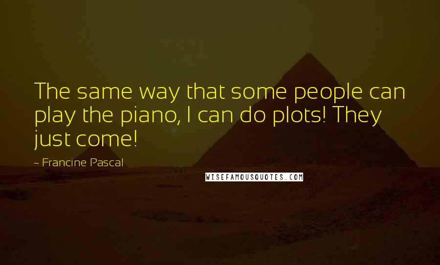 Francine Pascal quotes: The same way that some people can play the piano, I can do plots! They just come!