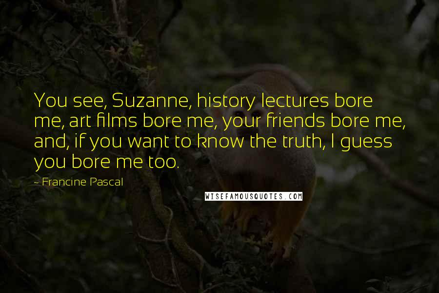 Francine Pascal quotes: You see, Suzanne, history lectures bore me, art films bore me, your friends bore me, and, if you want to know the truth, I guess you bore me too.