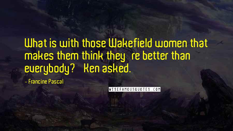 Francine Pascal quotes: What is with those Wakefield women that makes them think they're better than everybody?' Ken asked.