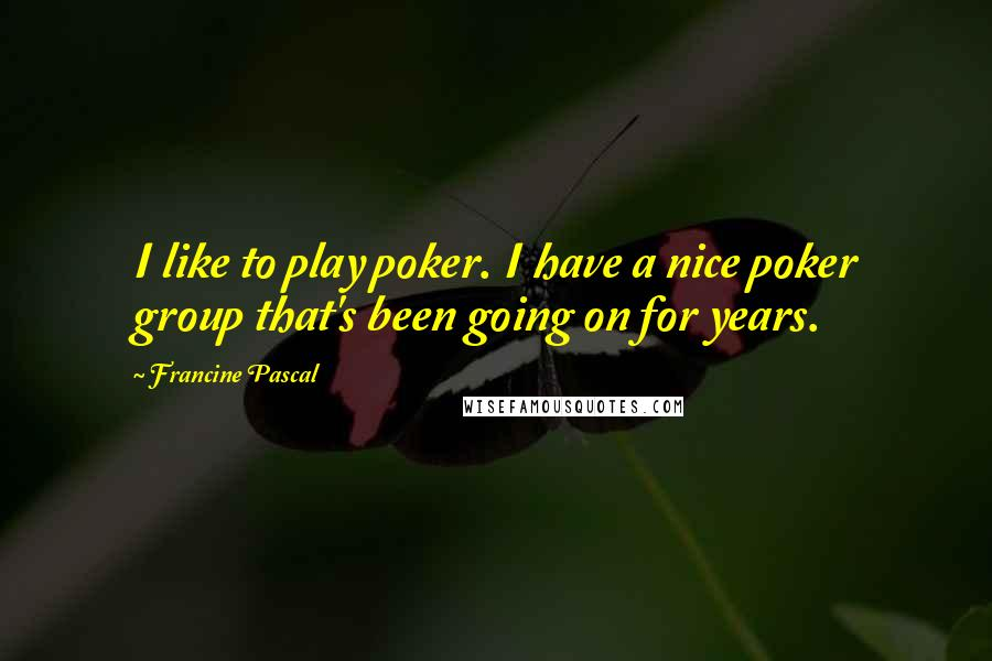 Francine Pascal quotes: I like to play poker. I have a nice poker group that's been going on for years.