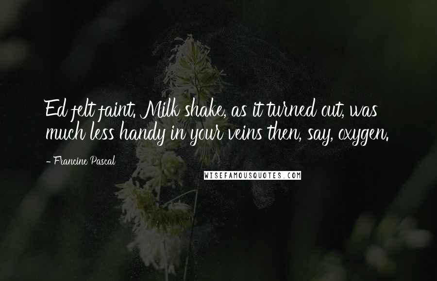 Francine Pascal quotes: Ed felt faint. Milk shake, as it turned out, was much less handy in your veins then, say, oxygen.