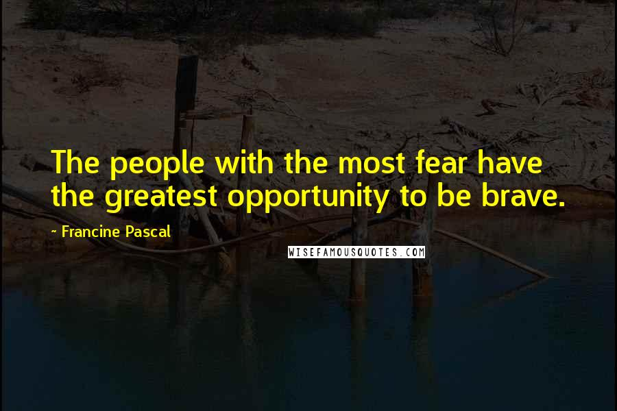 Francine Pascal quotes: The people with the most fear have the greatest opportunity to be brave.