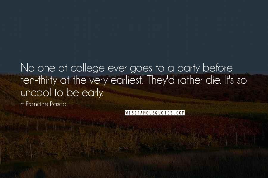 Francine Pascal quotes: No one at college ever goes to a party before ten-thirty at the very earliest! They'd rather die. It's so uncool to be early.