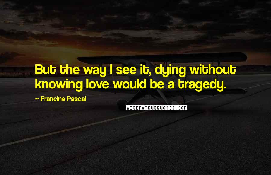 Francine Pascal quotes: But the way I see it, dying without knowing love would be a tragedy.