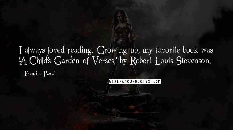 Francine Pascal quotes: I always loved reading. Growing up, my favorite book was 'A Child's Garden of Verses,' by Robert Louis Stevenson.