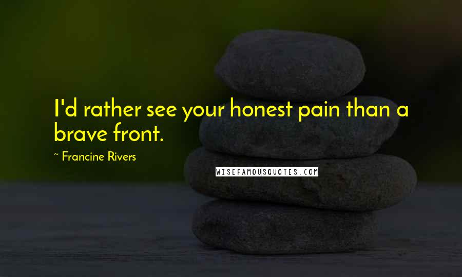 Francine Rivers quotes: I'd rather see your honest pain than a brave front.