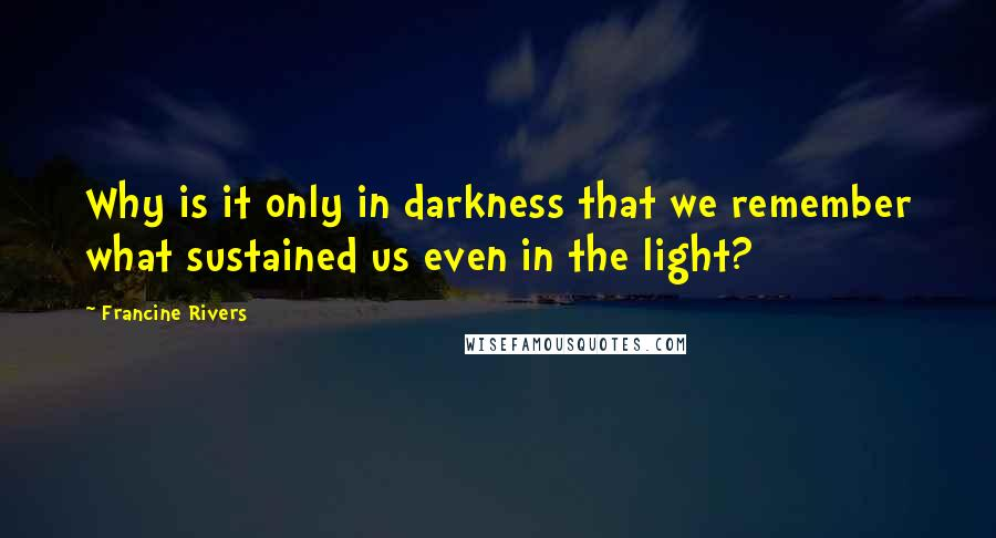 Francine Rivers quotes: Why is it only in darkness that we remember what sustained us even in the light?