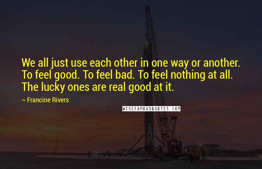 Francine Rivers quotes: We all just use each other in one way or another. To feel good. To feel bad. To feel nothing at all. The lucky ones are real good at it.