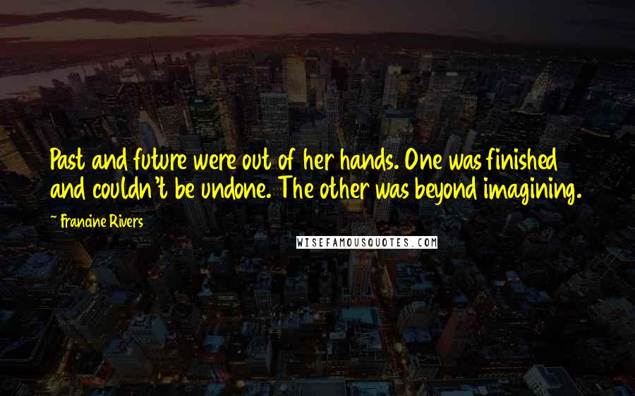 Francine Rivers quotes: Past and future were out of her hands. One was finished and couldn't be undone. The other was beyond imagining.