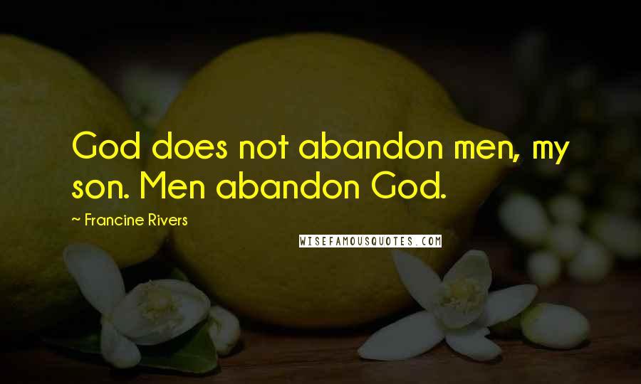 Francine Rivers quotes: God does not abandon men, my son. Men abandon God.