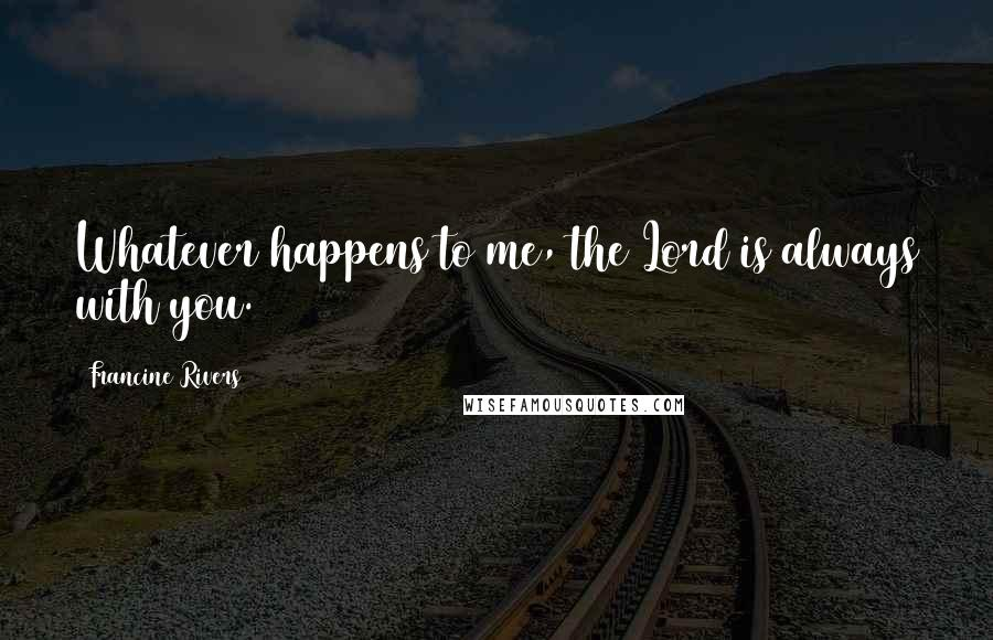 Francine Rivers quotes: Whatever happens to me, the Lord is always with you.