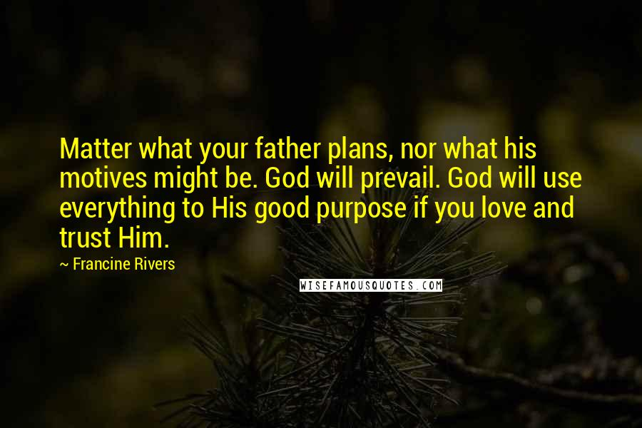 Francine Rivers quotes: Matter what your father plans, nor what his motives might be. God will prevail. God will use everything to His good purpose if you love and trust Him.