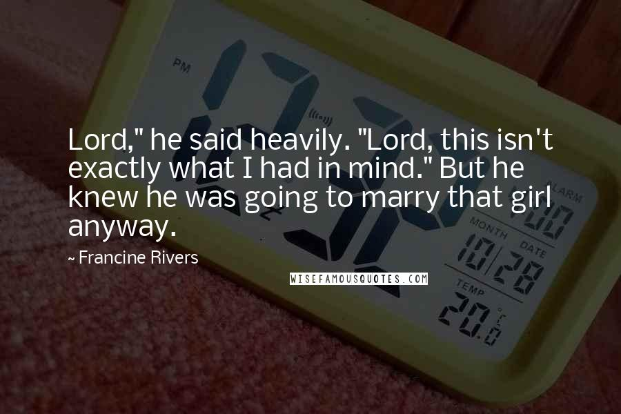"""Francine Rivers quotes: Lord,"""" he said heavily. """"Lord, this isn't exactly what I had in mind."""" But he knew he was going to marry that girl anyway."""