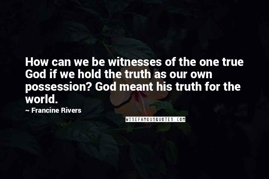 Francine Rivers quotes: How can we be witnesses of the one true God if we hold the truth as our own possession? God meant his truth for the world.
