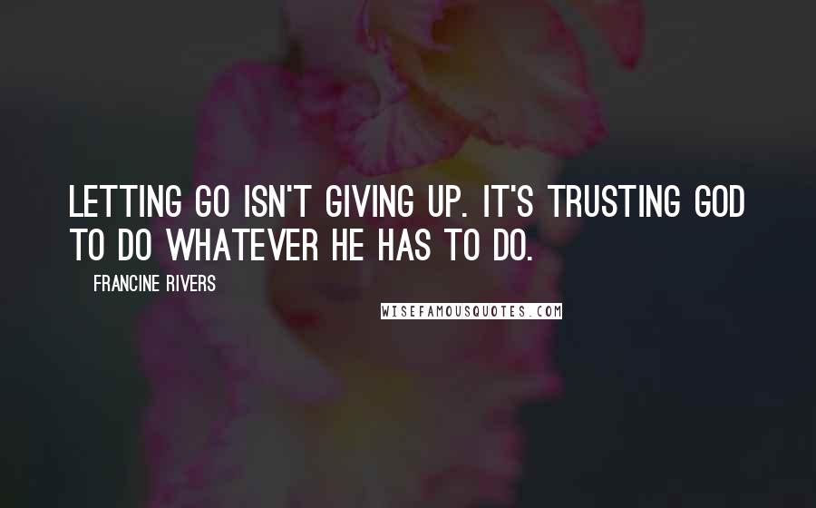 Francine Rivers quotes: Letting go isn't giving up. It's trusting God to do whatever He has to do.