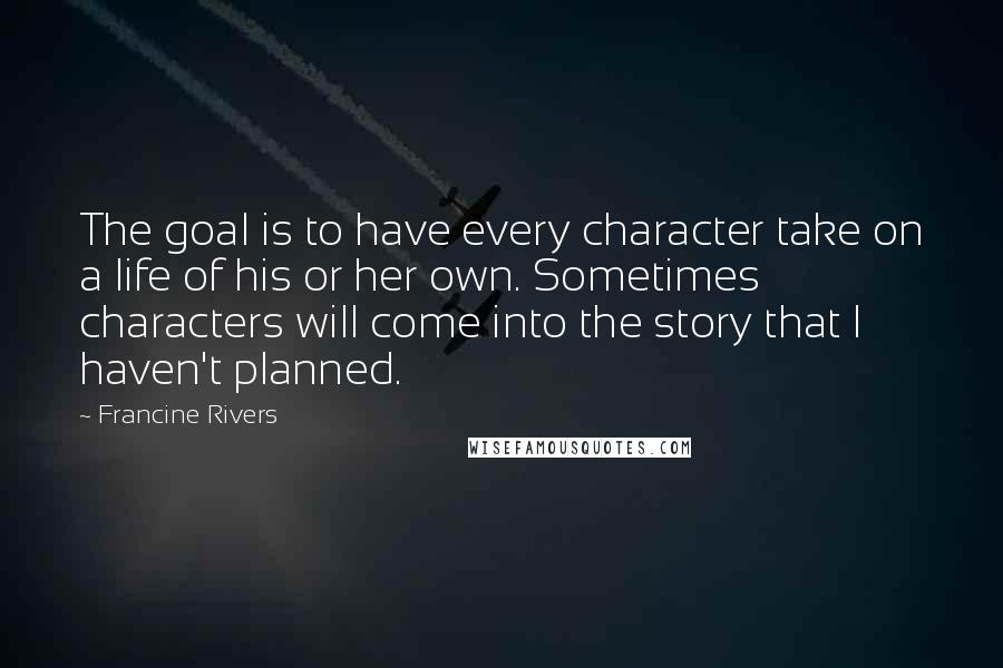 Francine Rivers quotes: The goal is to have every character take on a life of his or her own. Sometimes characters will come into the story that I haven't planned.