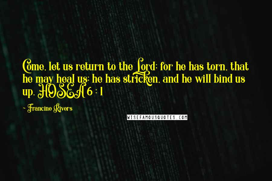 Francine Rivers quotes: Come, let us return to the Lord; for he has torn, that he may heal us; he has stricken, and he will bind us up. HOSEA 6 : 1
