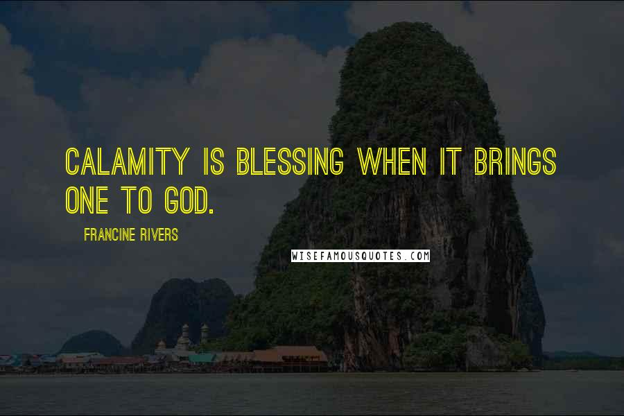 Francine Rivers quotes: Calamity is blessing when it brings one to God.