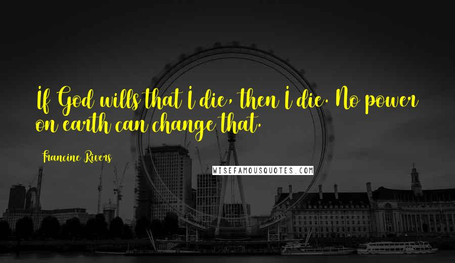 Francine Rivers quotes: If God wills that I die, then I die. No power on earth can change that.