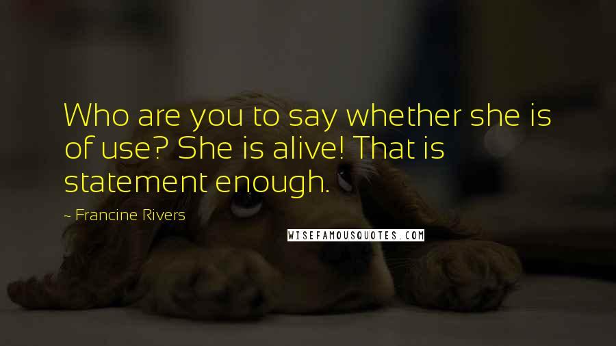 Francine Rivers quotes: Who are you to say whether she is of use? She is alive! That is statement enough.