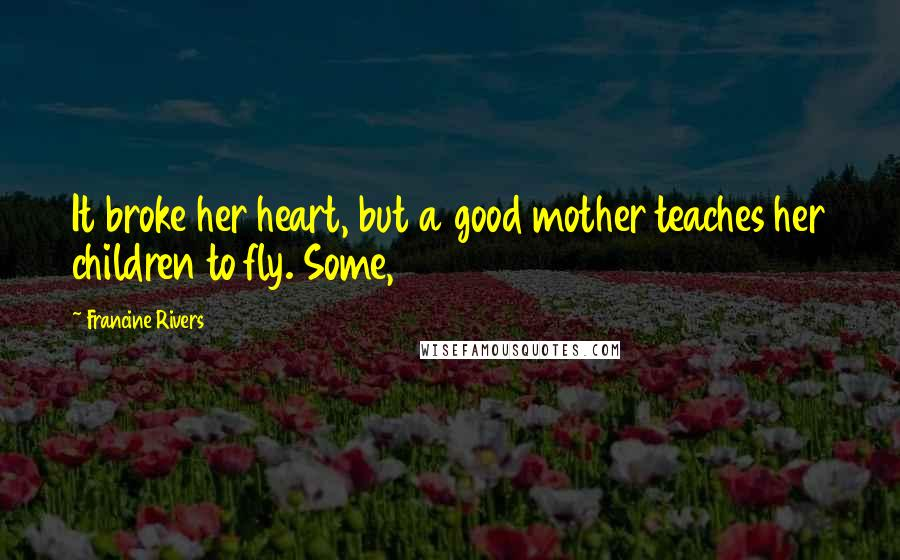 Francine Rivers quotes: It broke her heart, but a good mother teaches her children to fly. Some,